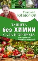 Защита сада и огорода без химии. Как перехитрить болезни и вредителей. Автор: Курдюмов Н.И.